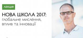 """Лекція  """"Нова школа 2017: глобальне мислення, вплив та інновації"""""""