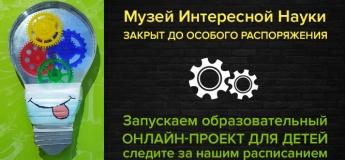 """Музей Интересной Науки запускает """"Образовательный онлайн-проект для детей"""""""