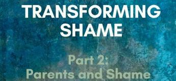 Transforming Shame Webinar Part 2: Parents and Shame